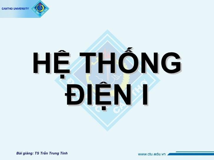 HỆ THỐNG ĐIỆN I Bài giảng: TS Trần Trung Tính