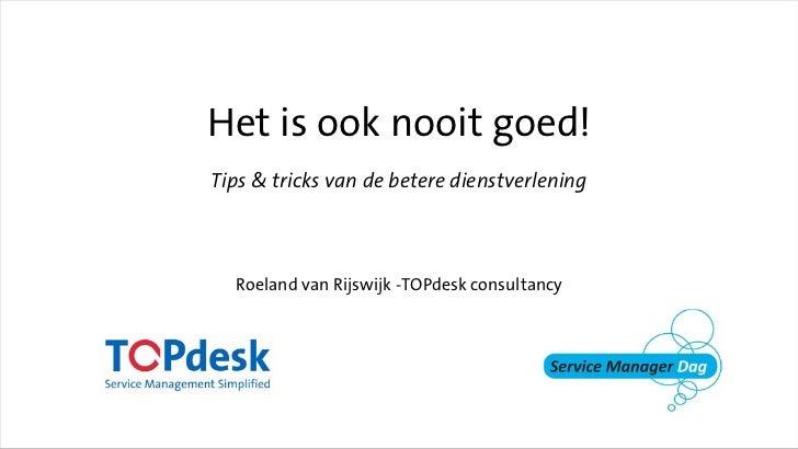 Het is ook nooit goed!Tips & tricks van de betere dienstverlening  Roeland van Rijswijk -TOPdesk consultancy
