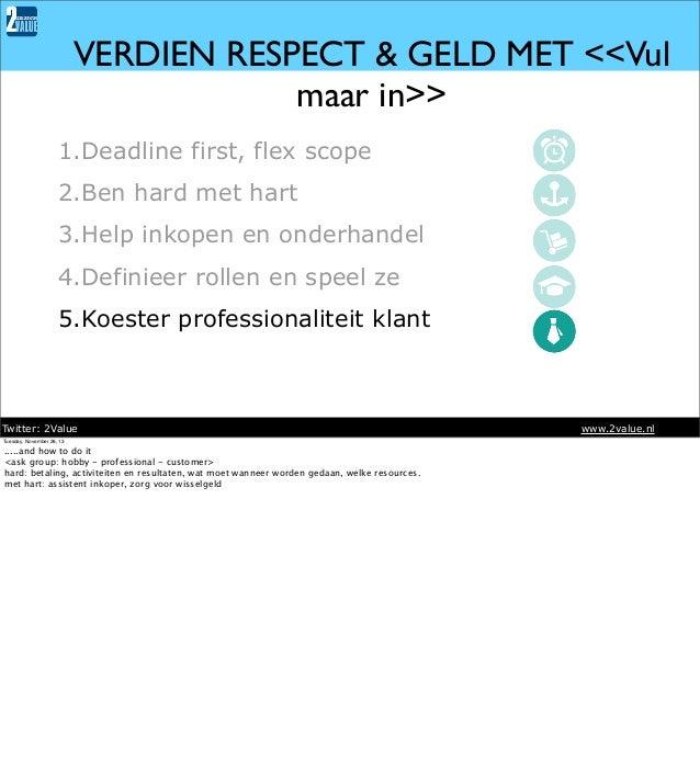 VERDIEN RESPECT & GELD MET <<Vul maar in>> 1.Deadline first, flex scope 2.Ben hard met hart 3.Help inkopen en onderhandel ...