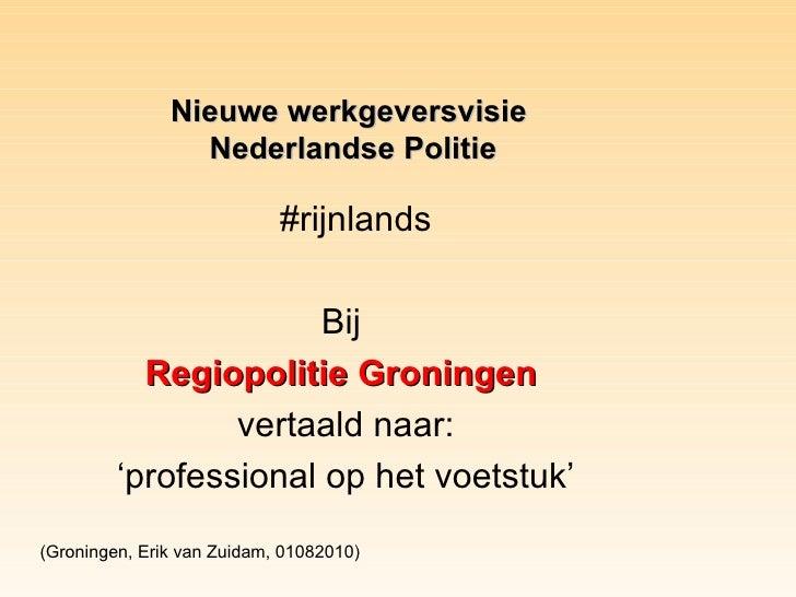 #rijnlands Bij  Regiopolitie Groningen   vertaald naar: ' professional op het voetstuk' Nieuwe werkgeversvisie  Nederlands...
