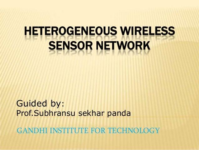 HETEROGENEOUS WIRELESS SENSOR NETWORK GANDHI INSTITUTE FOR TECHNOLOGY Guided by: Prof.Subhransu sekhar panda