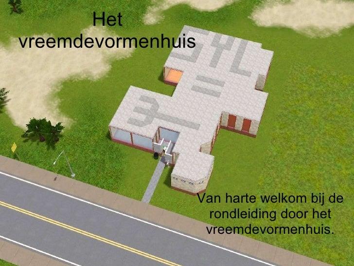Het vreemdevormenhuis Van harte welkom bij de rondleiding door het vreemdevormenhuis.