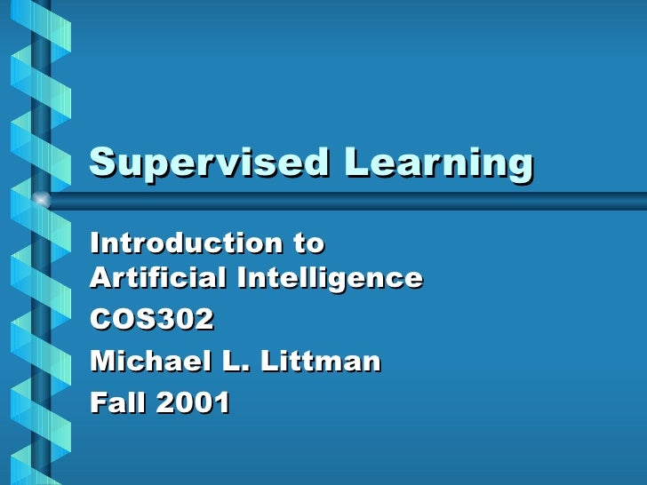 Supervised Learning Introduction to Artificial Intelligence COS302 Michael L. Littman Fall 2001