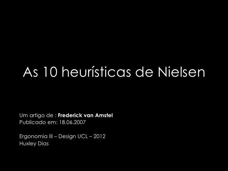 As 10 heurísticas de NielsenUm artigo de : Frederick van AmstelPublicado em: 18.06.2007Ergonomia III – Design UCL – 2012Hu...