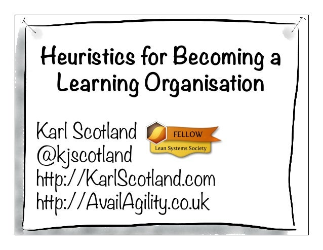 Heuristics for Becoming a Learning Organisation  Karl Scotland @kjscotland http://KarlScotland.com http://AvailAgility.co....
