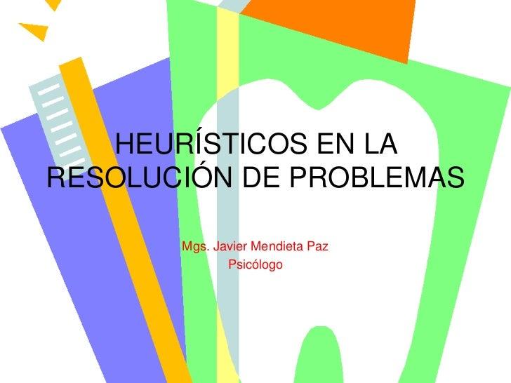 HEURÍSTICOS EN LARESOLUCIÓN DE PROBLEMAS       Mgs. Javier Mendieta Paz              Psicólogo