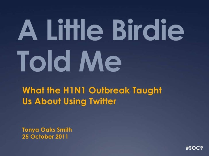 A Little BirdieTold MeWhat the H1N1 Outbreak TaughtUs About Using TwitterTonya Oaks Smith25 October 2011                  ...