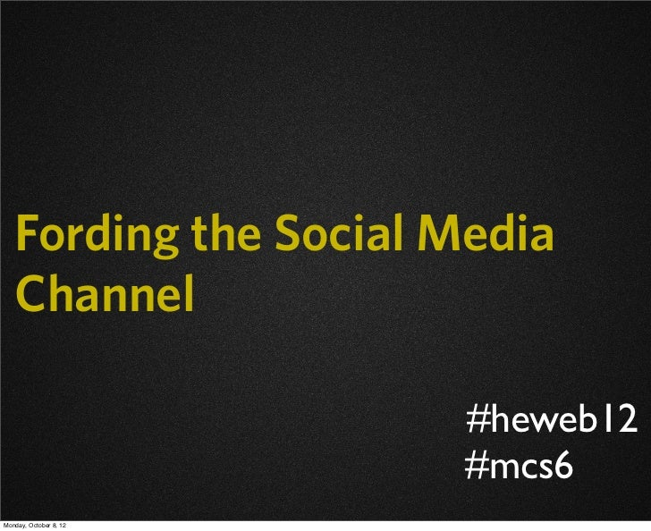 Fording the Social Media   Channel                        #heweb12                        #mcs6Monday, October 8, 12
