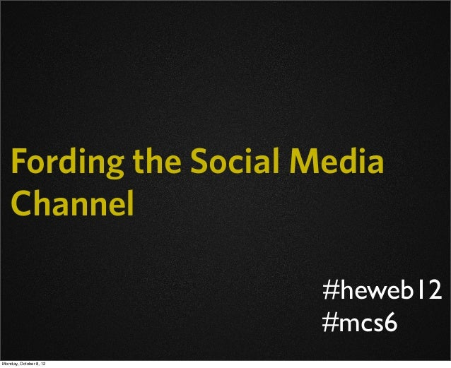 Fording the Social Media Channel #mcs6 #heweb12 Monday, October 8, 12