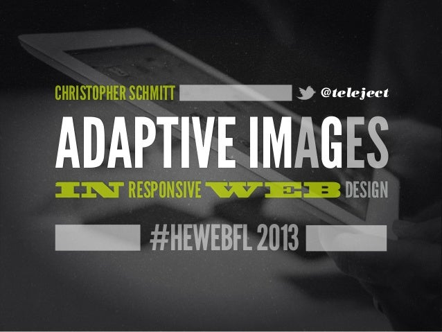 #HEWEBFL2013ADAPTIVE IMAGESIN RESPONSIVE WEB DESIGNCHRISTOPHER SCHMITT @teleject