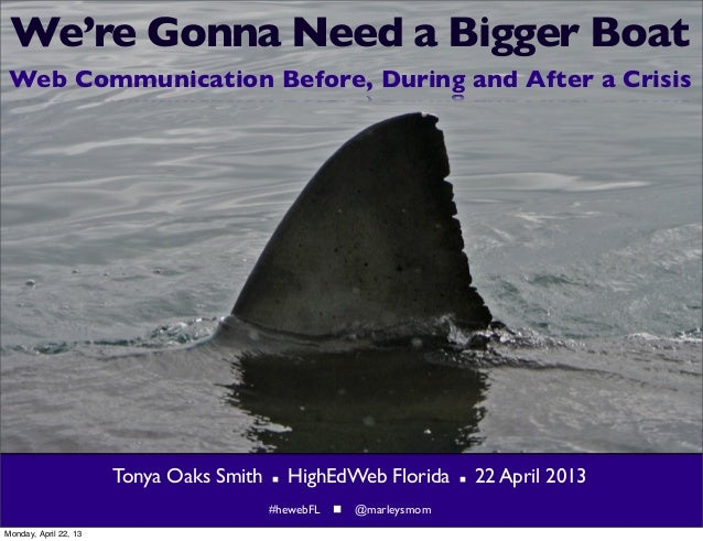 We're Gonna Need a Bigger BoatWeb Communication Before, During and After a CrisisTonya Oaks Smith  HighEdWeb Florida  22...