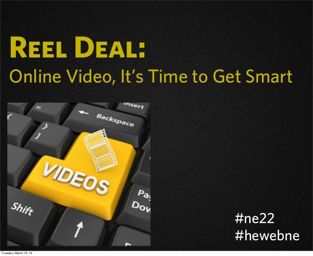 Reel Deal: Online Video, It's Time to Get Smart #ne22 #hewebne Tuesday, March 19, 13