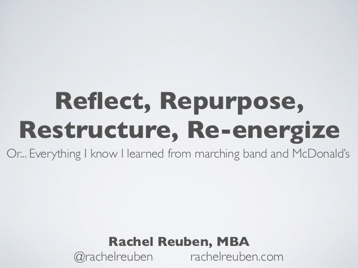 Reflect, Repurpose,  Restructure, Re-energizeOr... Everything I know I learned from marching band and McDonald's           ...