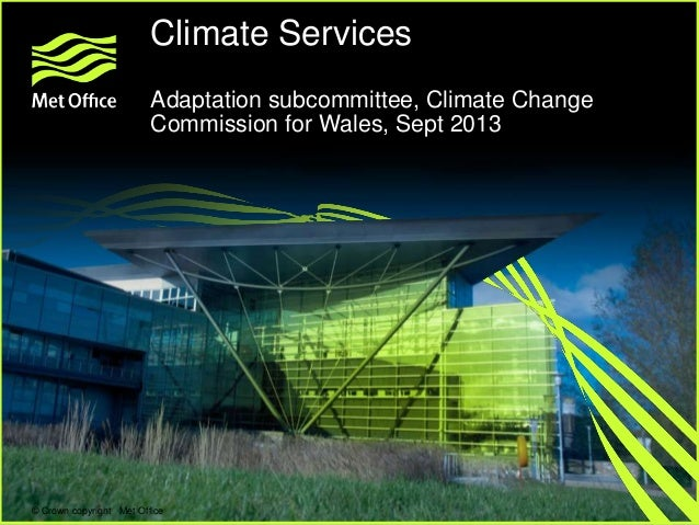 Climate Services Adaptation subcommittee, Climate Welcome to the2013 Change Met Office Commission for Wales, Sept  © Crown...