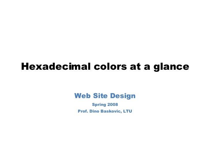 Hexadecimal colors at a glance Web Site Design Spring 2008 Prof. Dino Baskovic, LTU