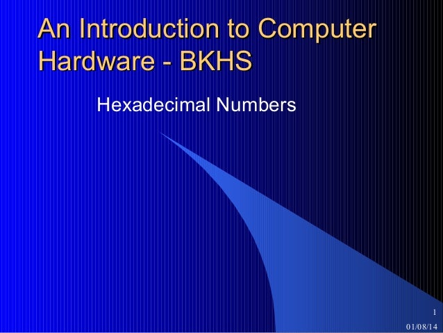 An Introduction to Computer Hardware - BKHS Hexadecimal Numbers  1 01/08/14