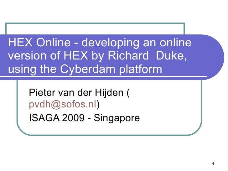 HEX Online - developing an online version of HEX by Richard Duke, using the Cyberdam platform    Pieter van der Hijden (  ...