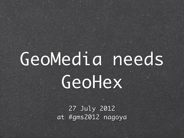 GeoMedia needs    GeoHex      27 July 2012   at #gms2012 nagoya