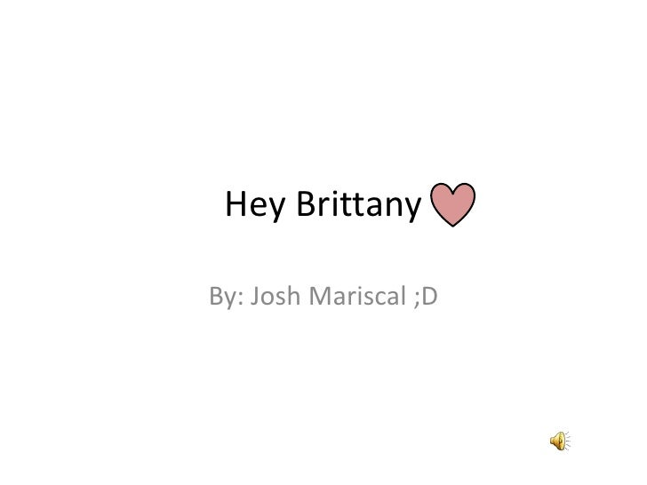 Hey Brittany <br />By: Josh Mariscal ;D<br />