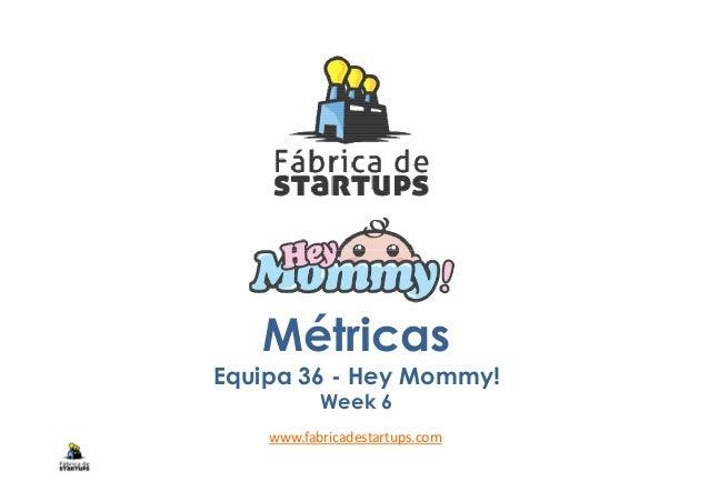 Métricas Equipa 36 - Hey Mommy! Week 6 www.fabricadestartups.com