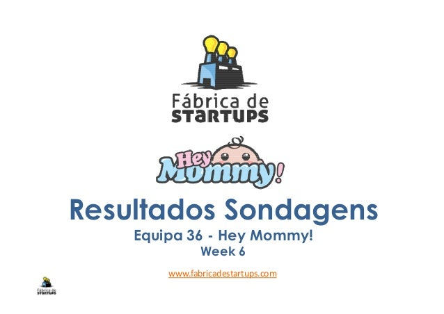 Resultados Sondagens Equipa 36 - Hey Mommy! Week 6 www.fabricadestartups.com