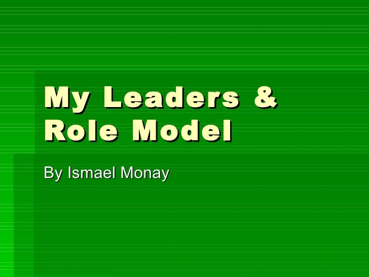My Leaders & Role Model By Ismael Monay