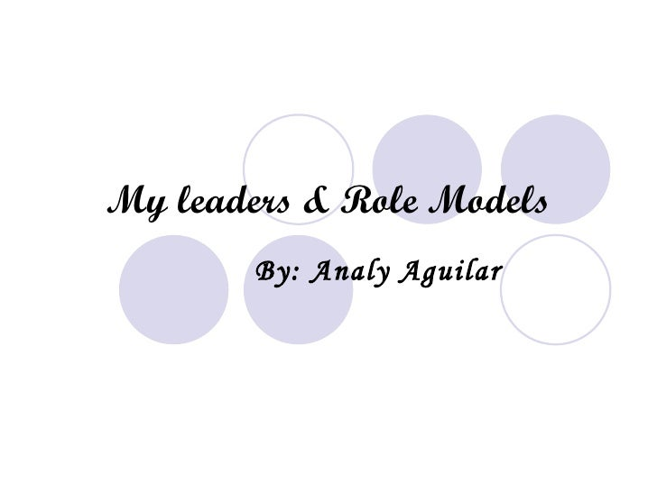 My leaders & Role Models By: Analy Aguilar