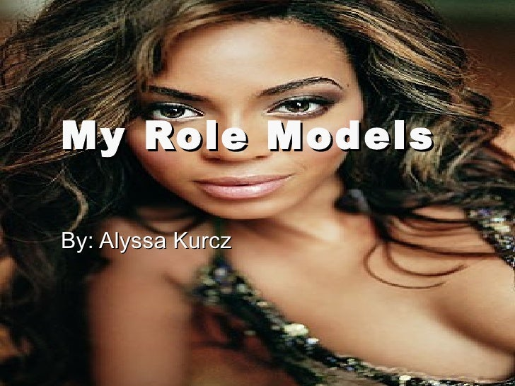 My Role Models By: Alyssa Kurcz