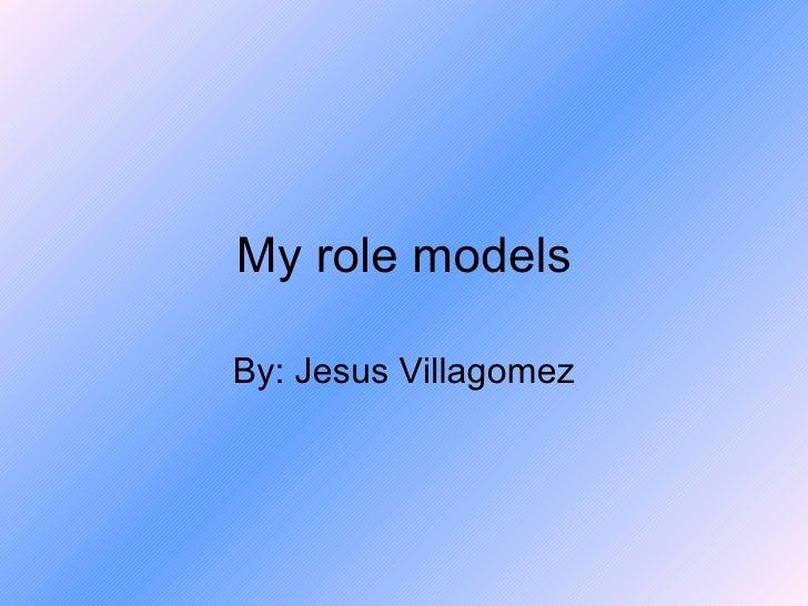 My role models By: Jesus Villagomez