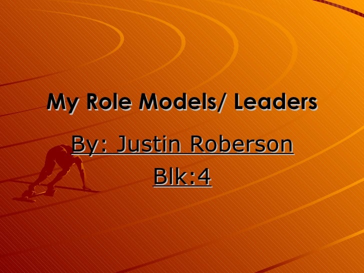 My Role Models/ Leaders By: Justin Roberson Blk:4