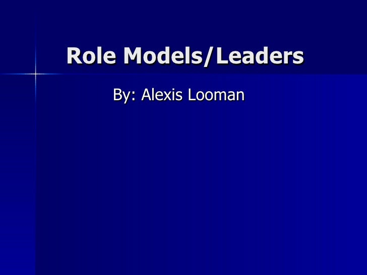 Role Models/Leaders By: Alexis Looman