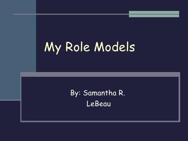 My Role Models By: Samantha R.  LeBeau