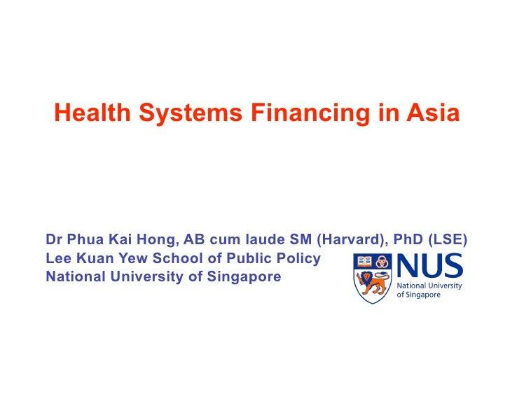 Health Systems Financing in Asia    Dr Phua Kai Hong, AB cum laude SM (Harvard), PhD (LSE) Lee Kuan Yew School of Public P...