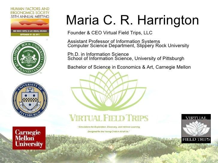 Maria C. R. Harrington <ul><li>Founder & CEO Virtual Field Trips, LLC </li></ul><ul><li>Assistant Professor of Information...