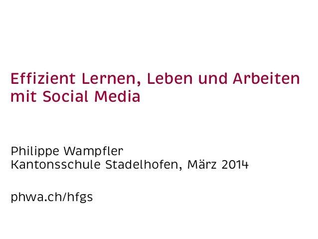 Effizient Lernen, Leben und Arbeiten mit Social Media Philippe Wampfler Kantonsschule Stadelhofen, März 2014 phwa.ch/hfgs