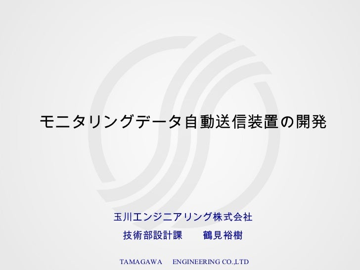 モニタリングデータ自動送信装置の開発 玉川エンジニアリング株式会社  技術部設計課  鶴見裕樹