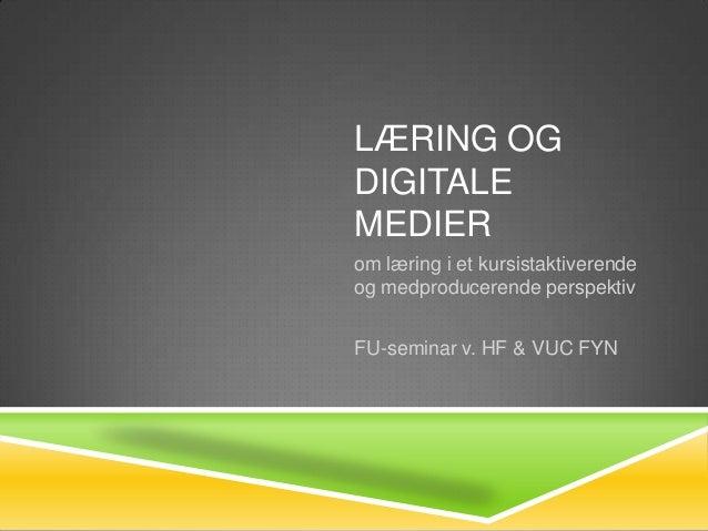 LÆRING OGDIGITALEMEDIERom læring i et kursistaktiverendeog medproducerende perspektivFU-seminar v. HF & VUC FYN
