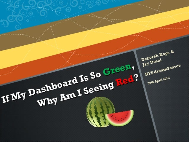 If My Dashboard Is SoIf My Dashboard Is So GreenGreen,,Why Am I SeeingWhy Am I Seeing RedRed??Deborah Kops &Jay DesaiHFS d...