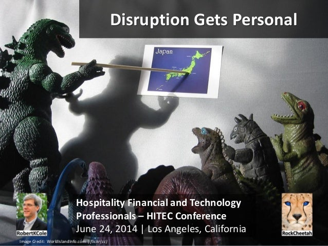 Disruption Gets Personal Hospitality Financial and Technology Professionals – HITEC Conference June 24, 2014 | Los Angeles...