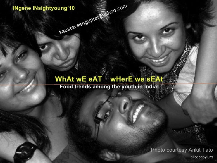 Photo courtesy Ankit Tato WhAt wE eAT  wHerE we sEAt Food trends among the youth in India   INgene INsightyoung'10 [email_...