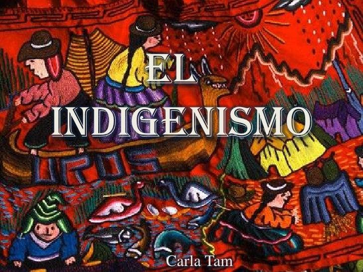 el  <br />indigenismo<br />Carla Tam<br />