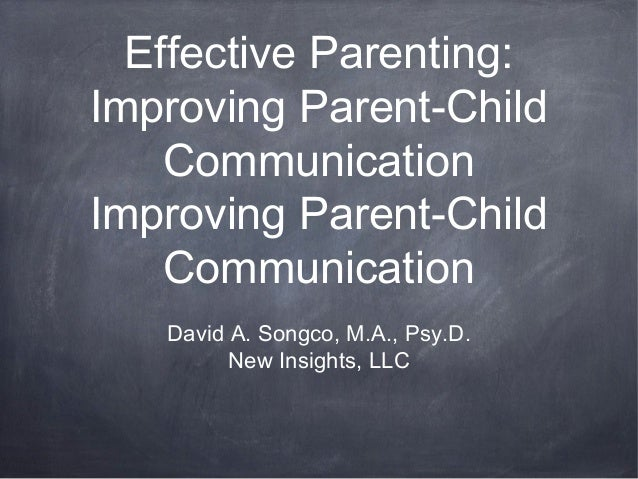 Effective Parenting: Improving Parent-Child Communication Improving Parent-Child Communication David A. Songco, M.A., Psy....
