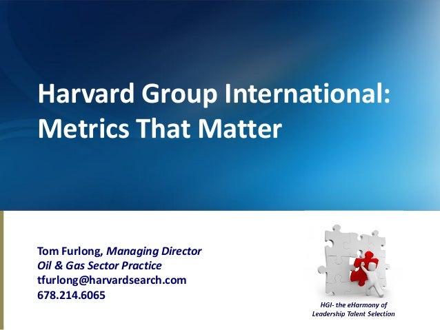 Harvard Group International:Metrics That MatterTom Furlong, Managing DirectorOil & Gas Sector Practicetfurlong@harvardsear...