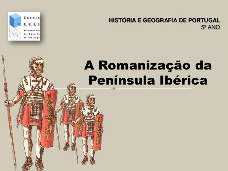 HISTÓRIA E GEOGRAFIA DE PORTUGAL                              5º ANOA Romanização daPenínsula Ibérica