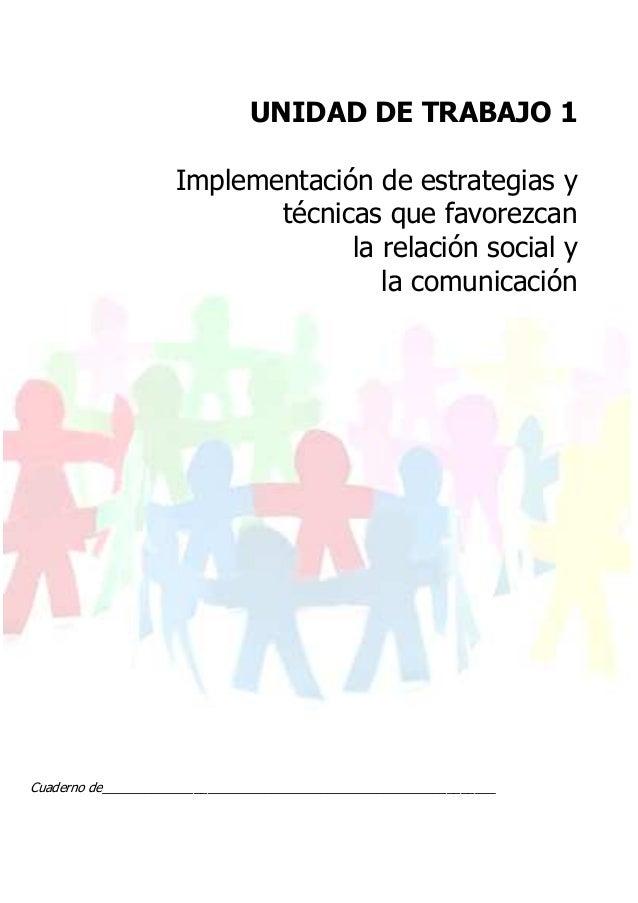 UNIDAD DE TRABAJO 1 Implementación de estrategias y técnicas que favorezcan la relación social y la comunicación Cuaderno ...