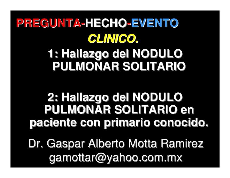 PREGUNTA-HECHO-EVENTO PREGUNTA-HECHO-EVENTO             CLINICO.     1: Hallazgo del NODULO      PULMONAR SOLITARIO       ...