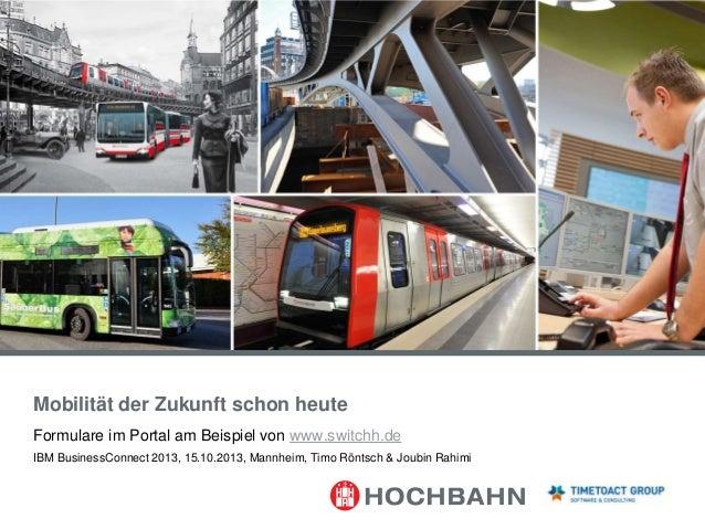 Mobilität der Zukunft schon heute Formulare im Portal am Beispiel von www.switchh.de IBM BusinessConnect 2013, 15.10.2013,...