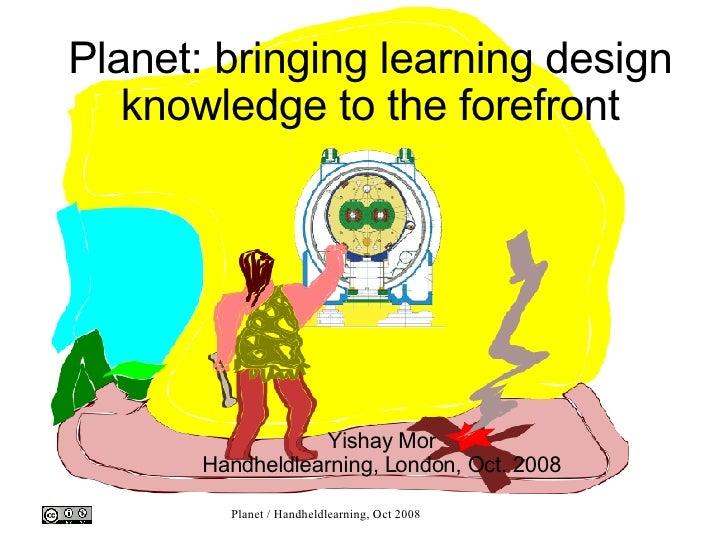 Planet: bringing learning design knowledge to the forefront <ul><ul><li>Yishay Mor </li></ul></ul><ul><ul><li>Handheldlear...