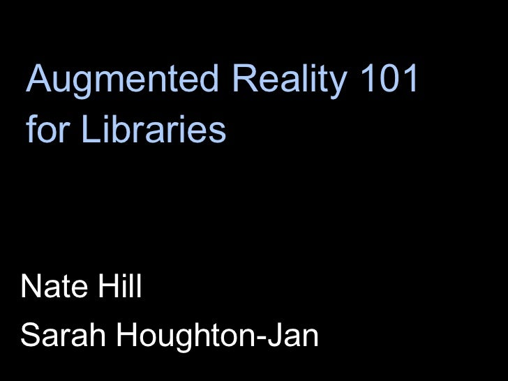 Augmented Reality 101 for Libraries <ul><li>Nate Hill </li></ul><ul><li>Sarah Houghton-Jan </li></ul>