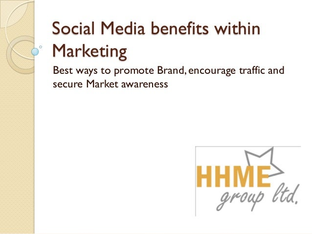 Social Media benefits within Marketing Best ways to promote Brand, encourage traffic and secure Market awareness
